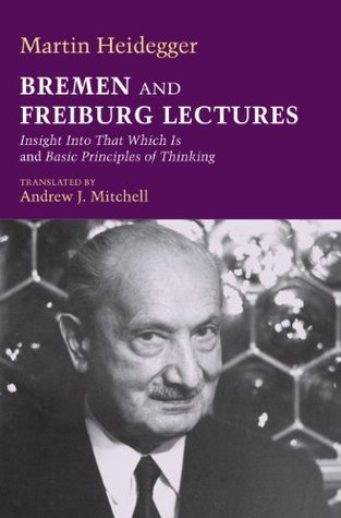 Bremen and Freiburg Lectures: Insight Into That Which Is and Basic Principles of Thinking  by  Martin Heidegger