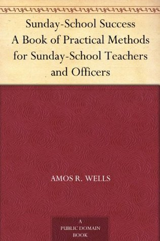 Sunday-School Success A Book of Practical Methods for Sunday-School Teachers and Officers Amos R. Wells