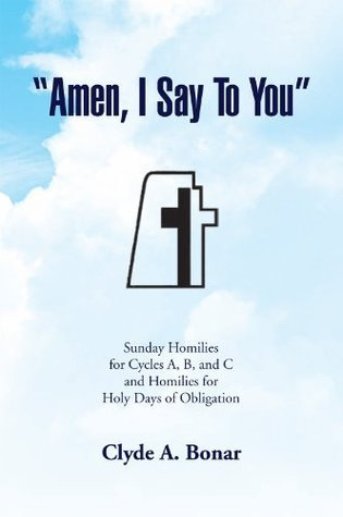 Amen, I Say To You : Sunday Homilies for Cycles A, B, and C and Homilies for Holy Days of Obligation  by  Clyde A.  Bonar