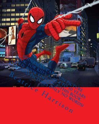 Spiderman Cartoon Picture Book: For Kids Ages 4 to 10 Years Old: Book Edition 2 (THIS BOOK CONTAINS PICTURES ONLY NO WORDS)  by  Beatrice Harrison