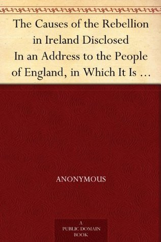 The Causes of the Rebellion in Ireland Disclosed In an Address to the People of England, in Which It Is Proved Incontrovertible Facts, That the System ... It into Its Present Dreadful Situation by Anonymous