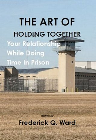The Art Of Holding Together Your Relationship While Doing Time In Prison  by  Frederick Q. Ward