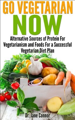 Go Vegetarian Now - Alternative Sources of Protein for Vegetarianism and Foods For a Successful Vegetarian Diet Plan  by  Jane Connor