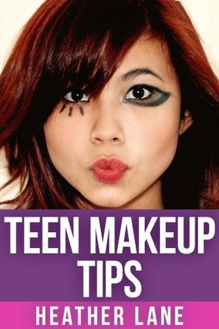 Teen Makeup Tips: 50 Stunning Makeup Techniques to Get Noticed  by  Heather   Lane