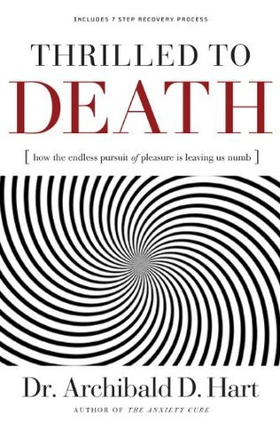 Thrilled to Death: How the Endless Pursuit of Pleasure Is Leaving Us Numb Archibald D. Hart