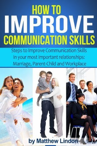 How to Improve Communication Skills:  Techniques that can Improve Communication Skills in Three of your most important Relationships  by  Matthew Lindon