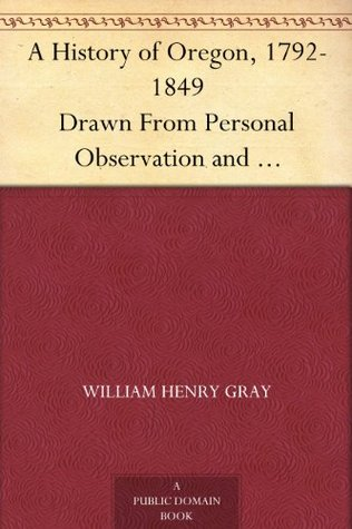 A History of Oregon, 1792-1849 Drawn From Personal Observation and Authentic Information William Henry Gray