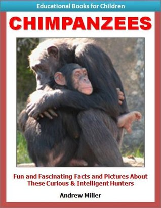 Educational Books for Kids: Chimpanzees - Fun and Fascinating Facts and Pictures About These Curious & Intelligent Animals (Childrens Read to Me Books) Andrew Miller