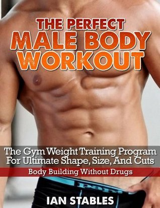 The Perfect Male Body Workout: The gym weight training program for ultimate shape, size, and cuts - Body building without drugs  by  Ian Stables