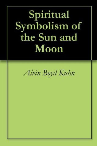 Spiritual Symbolism of the Sun and Moon  by  Alvin Boyd Kuhn
