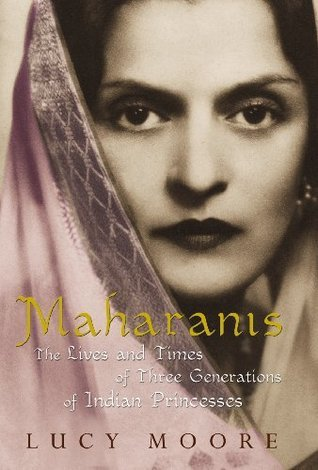 Maharanis: The Lives and Times of Three Generations of Indian Princesses Lucy Moore