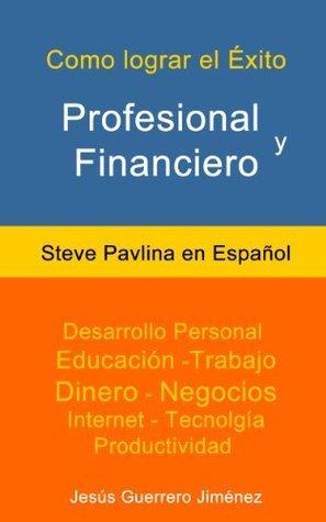 Cómo Lograr el Éxito Profesional y Financiero: Steve Pavlina en Español  by  Steve Pavlina