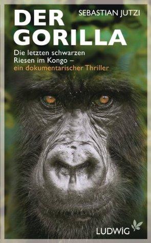 Der Gorilla, Die letzten schwarzen Riesen im Kongo - ein dokumentarischer Thriller  by  Sebastian Jutzi