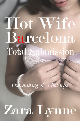 Hot Wife in Barcelona - Total Submission (Hot Wife in Europe series #2 - a collection of erotic short stories about hot wives and hotwifing.)  by  Zara Lynne