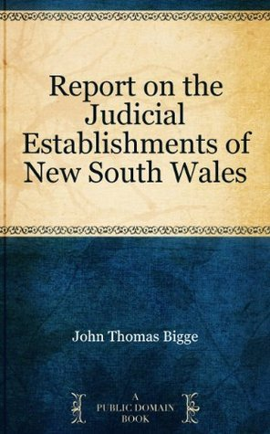 Report on the Judicial Establishments of New South Wales  by  John Thomas Bigge