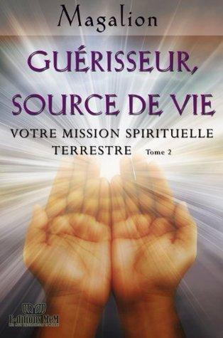 Guérisseur, Source de Vie (Votre Mission Spirituelle terrestre, #1) Magalion