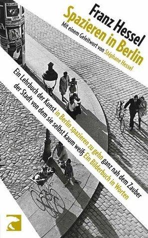 Spazieren in Berlin: Ein Lehrbuch der Kunst in Berlin spazieren zu gehn ganz nah dem Zauber der Stadt von dem sie selbst kaum weiß Franz Hessel