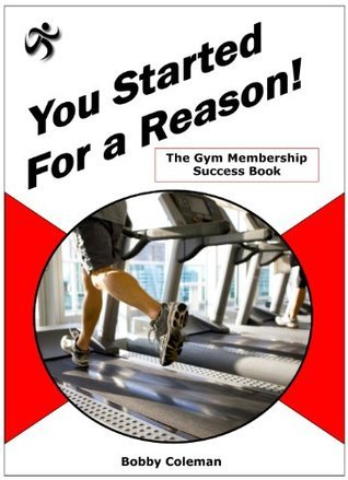 The Gym Membership Success Book: You Started For a Reason! Bobby Coleman