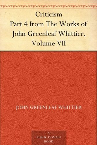 Criticism Part 4 from The Works of John Greenleaf Whittier, Volume VII John Greenleaf Whittier