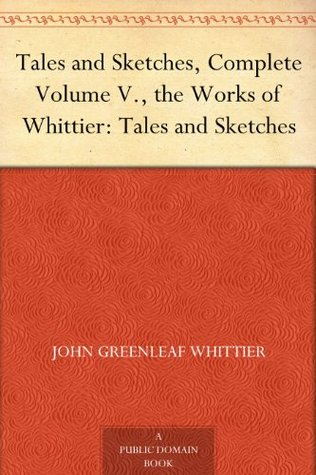 Tales and Sketches, Complete Volume V., the Works of Whittier: Tales and Sketches  by  John Greenleaf Whittier