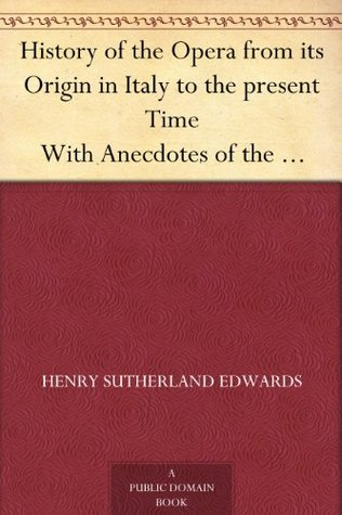 History of the Opera From Its Origin in Italy to the Present Time With Anecdotes of the Most Celebrated Composers and Vocalists of Europe  by  Henry Sutherland Edwards