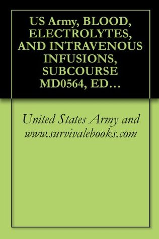 US Army, BLOOD, ELECTROLYTES, AND INTRAVENOUS INFUSIONS, SUBCOURSE MD0564, EDITION 200, Survival Medical Manual U.S. Army