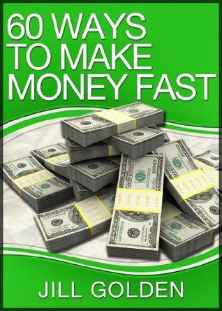 60 Ways To Make Money Fast  by  Jill Golden