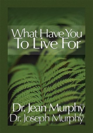 What Have You to Live For?  by  Dr. Joseph Murphy Dr. Jean Murphy