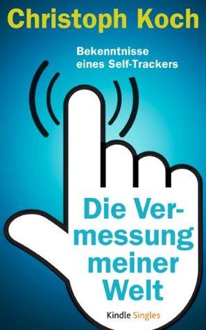 Die Vermessung meiner Welt - Bekenntnisse eines Self-Trackers (Kindle Single) Christoph Koch