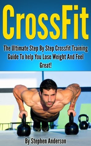 Crossfit: Your Ultimate Step By Step Crossfit Training Guide To Help You Lose Weight And Feel Great!  by  Stephen Anderson