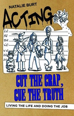 Acting: Cut the Crap, Cue the Truth - Living the Life and Doing the Job Natalie Burt