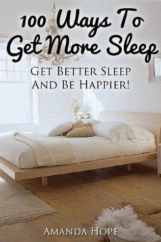 100 Ways To Get More Sleep - Get Better Sleep And Be Happier! Amanda  Hope