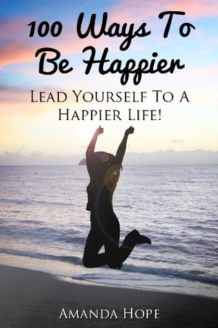 100 Ways To Be Happier - Lead Yourself To A Happier Life!  by  Amanda  Hope