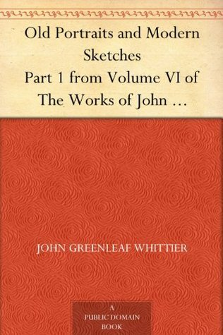Old Portraits and Modern Sketches Part 1 from Volume VI of The Works of John Greenleaf Whittier  by  John Greenleaf Whittier