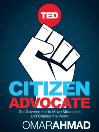 Citizen Advocate: How To Get Government to Move Mountains and Change The World  by  Omar Ahmad