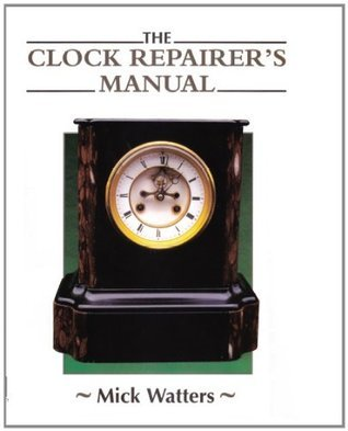 The CLOCK REPAIRERS MANUAL  by  Mick Watters