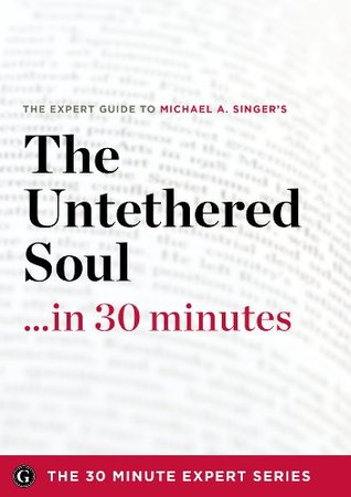 The Untethered Soul ...in 30 Minutes - The Expert Guide to Michael A. Singers Critically Acclaimed Book (The 30 Minute Expert Series) The 30 Minute Expert Series