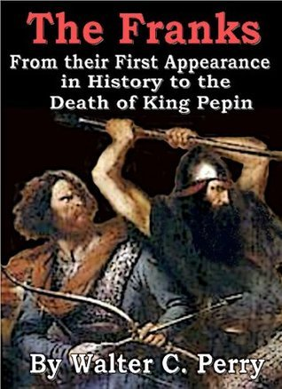 THE FRANKS, From their First Appearance in History to the Death of King Pepin Walter C. Perry
