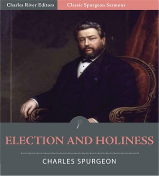 Classic Spurgeon Sermons: Election and Holiness Charles H. Spurgeon