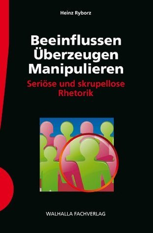 Beeinflussen - Überzeugen - Manipulieren: Seriöse und skrupellose Rhetorik  by  Heinz Ryborz