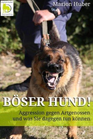 Böser Hund! Aggression gegen Artgenossen und was Sie dagegen tun können  by  Marion Huber
