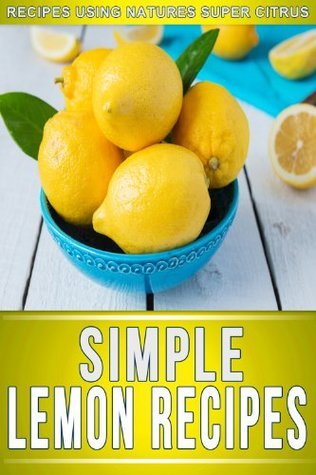 Lemon Recipes: 30+ Amazing Recipes Using Natures Super Citrus (The Simple Recipe Series)  by  Ready Recipe Books