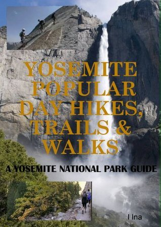 Yosemite: Popular Day Hikes, Trails, Walks: A Yosemite National Park Visitors Guide  by  I Ina