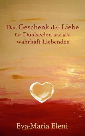 Das Geschenk der Liebe: für Dualseelen und alle wahrhaft Liebenden Eva-Maria Eleni