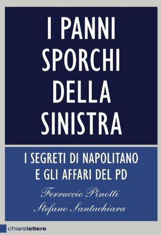 I panni sporchi della sinistra: I  segreti di Napolitano e gli affari del Pd  by  Ferruccio Pinotti