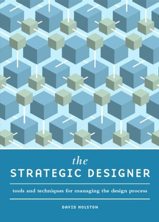 The Strategic Designer: Tools & Techniques for Managing the Design Process  by  David Holston