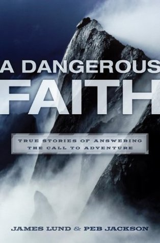 A Dangerous Faith: True Stories of Answering the Call to Adventure  by  James Lund