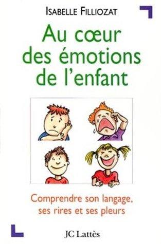 Au Coeur Des Emotions de LEnfant: Comprendre Son Langage, Ses Rires Et Ses Pleurs  by  Isabelle Filliozat
