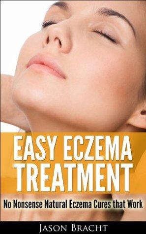 The Eczema Cure Series: Easy Eczema Treatment - No Nonsense Natural Eczema Cures that Work (Eczema Remedies, Treatment for Eczema, Cure your Eczema Now)  by  Jason Bracht