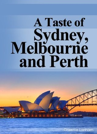 A Taste of Sydney, Melbourne and Perth: Your Australian Travel Guide to Australias 3 Most Popular Cities for Visitors -Plus Much, Much more. Graeme Lanham